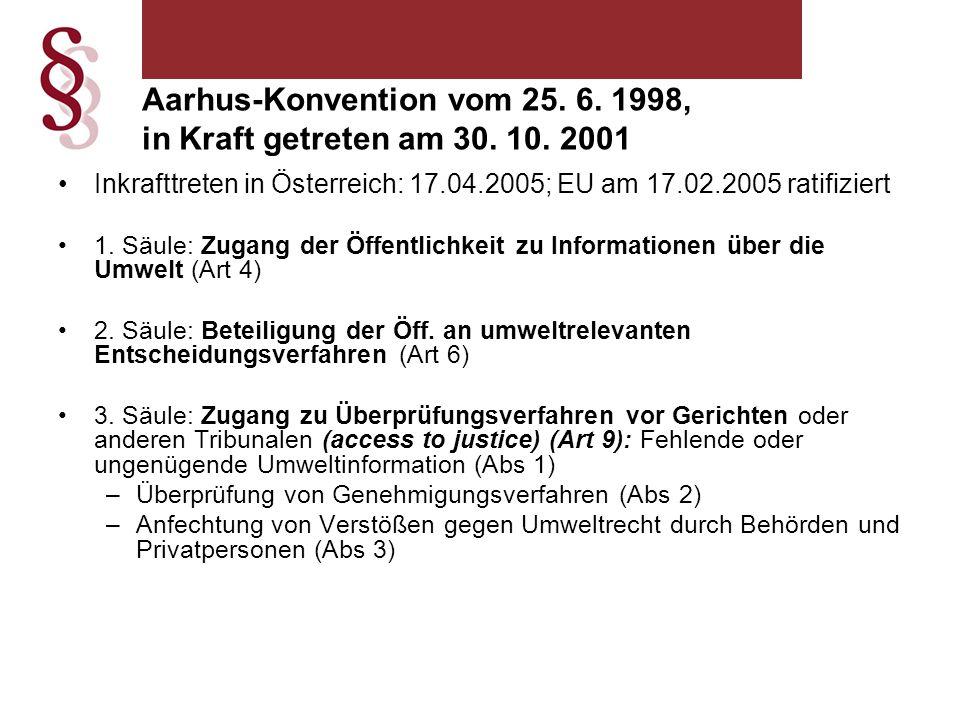 Art 9 Abs 2: Jede Vertragspartei stellt im Rahmen ihrer innerstaatlichen Rechtsvorschriften sicher, dass –Mitglieder der betroffenen Öffentlichkeit (Art 2 Nr 4-5) –Rechtsverletzungen vor einem Gericht und/oder einer anderen auf gesetzlicher Grundlage geschaffenen unabhängigen und unparteiischen Stelle geltend machen können, wenn es sich um Personen handelt, –(a) die ein ausreichendes Interesse haben oder alternativ –(b) eine Rechtsverletzung geltend machen, sofern das Verwaltungsprozessrecht einer Vertragspartei dies als Voraussetzung erfordert Aarhus-Konvention vom 25.