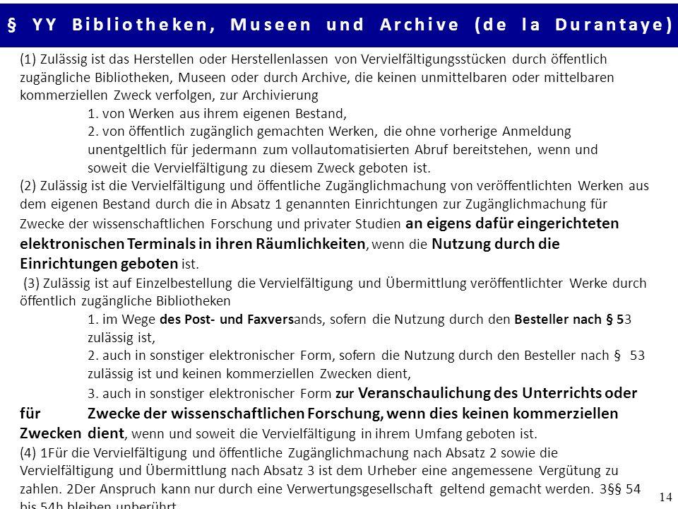 14 § YY Bibliotheken, Museen und Archive (de la Durantaye) (1) Zulässig ist das Herstellen oder Herstellenlassen von Vervielfältigungsstücken durch öffentlich zugängliche Bibliotheken, Museen oder durch Archive, die keinen unmittelbaren oder mittelbaren kommerziellen Zweck verfolgen, zur Archivierung 1.
