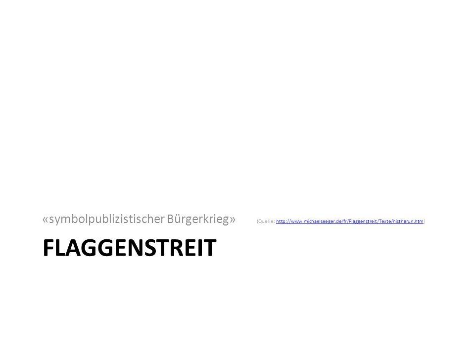 FLAGGENSTREIT «symbolpublizistischer Bürgerkrieg» (Quelle: http://www.michaelseeger.de/fr/Flaggenstreit/Texte/histhgrun.htm)http://www.michaelseeger.de/fr/Flaggenstreit/Texte/histhgrun.htm