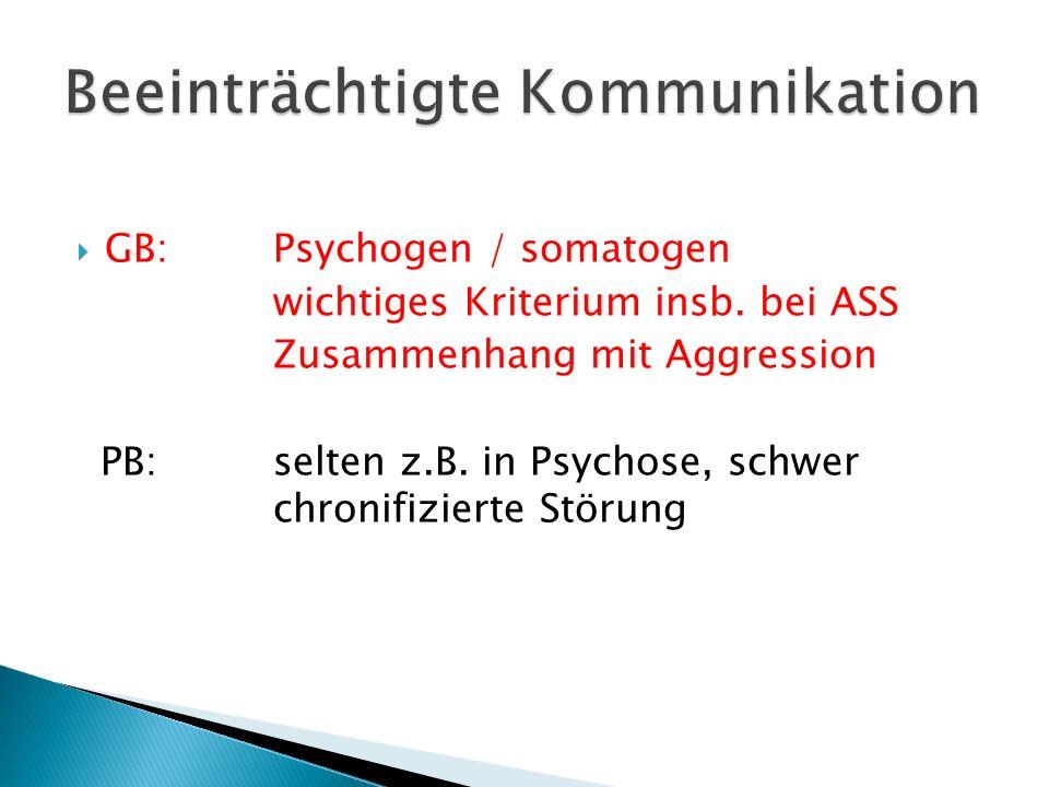  GB:Psychogen / somatogen wichtiges Kriterium insb. bei ASS Zusammenhang mit Aggression PB:selten z.B. in Psychose, schwer chronifizierte Störung