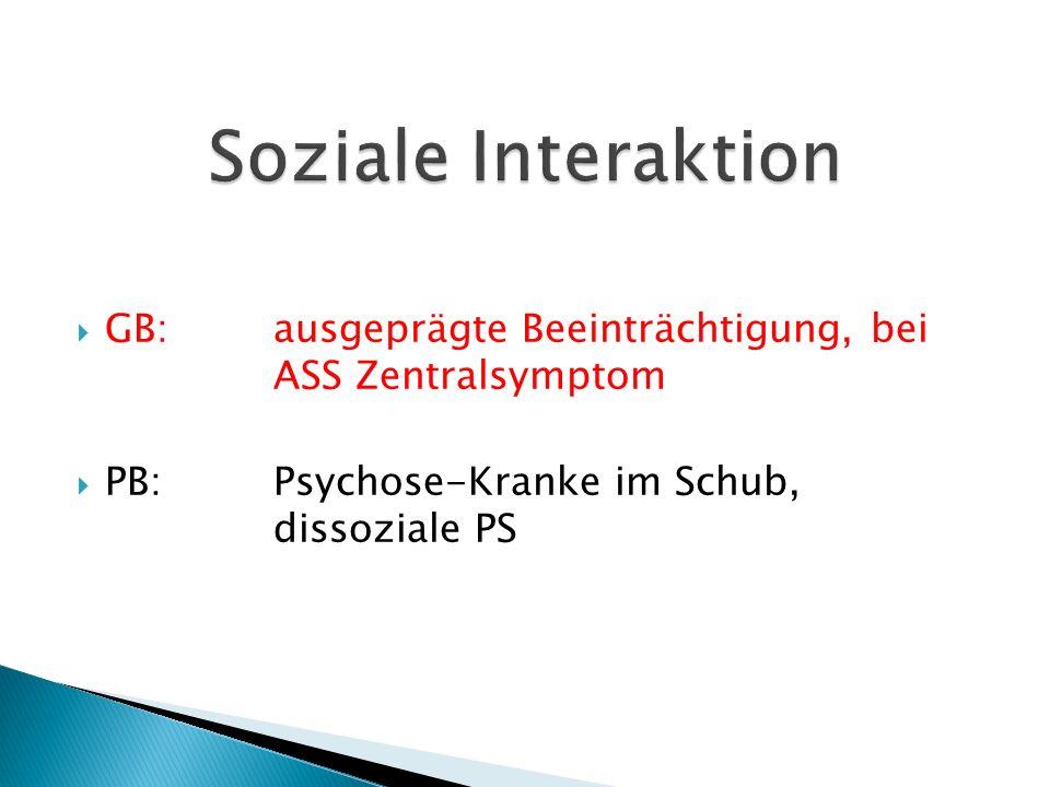  GB:ausgeprägte Beeinträchtigung, bei ASS Zentralsymptom  PB:Psychose-Kranke im Schub, dissoziale PS