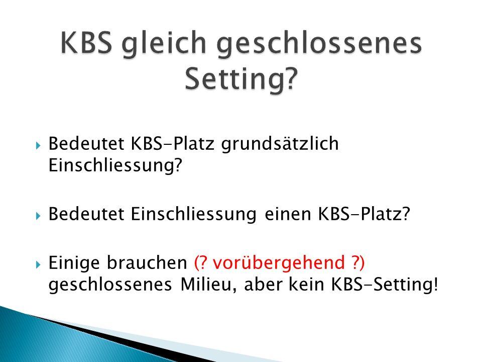  Bedeutet KBS-Platz grundsätzlich Einschliessung?  Bedeutet Einschliessung einen KBS-Platz?  Einige brauchen (? vorübergehend ?) geschlossenes Mili