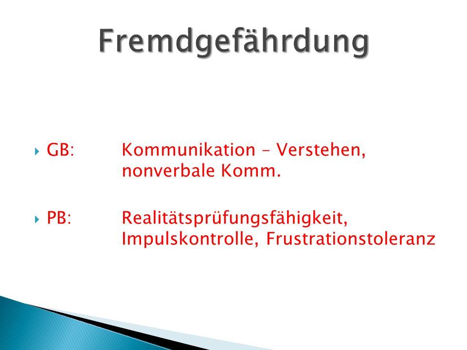  GB:Kommunikation – Verstehen, nonverbale Komm.  PB:Realitätsprüfungsfähigkeit, Impulskontrolle, Frustrationstoleranz