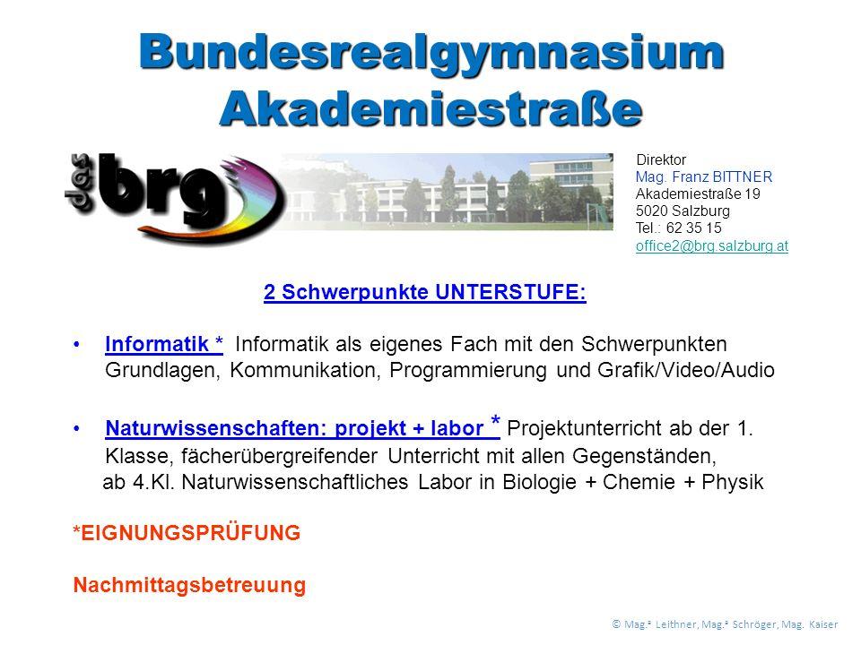 Bundesrealgymnasium Akademiestraße 2 Schwerpunkte UNTERSTUFE: Informatik * Informatik als eigenes Fach mit den Schwerpunkten Grundlagen, Kommunikation, Programmierung und Grafik/Video/Audio Naturwissenschaften: projekt + labor * Projektunterricht ab der 1.