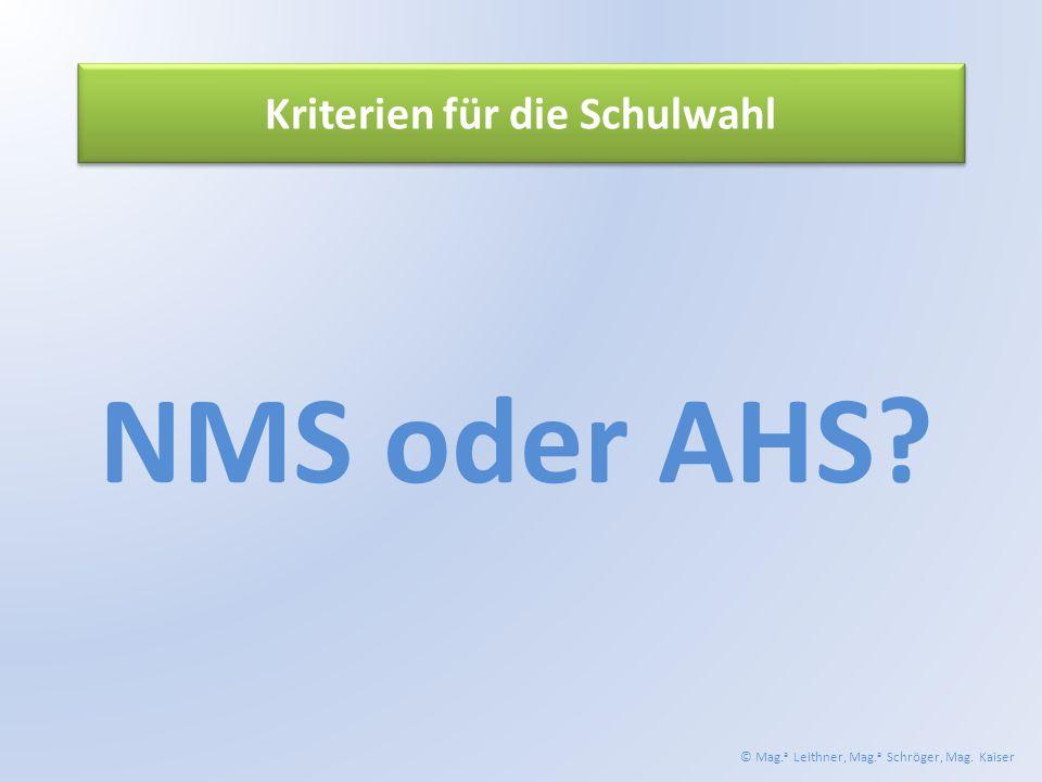 Kriterien für die Schulwahl NMS oder AHS © Mag. a Leithner, Mag. a Schröger, Mag. Kaiser