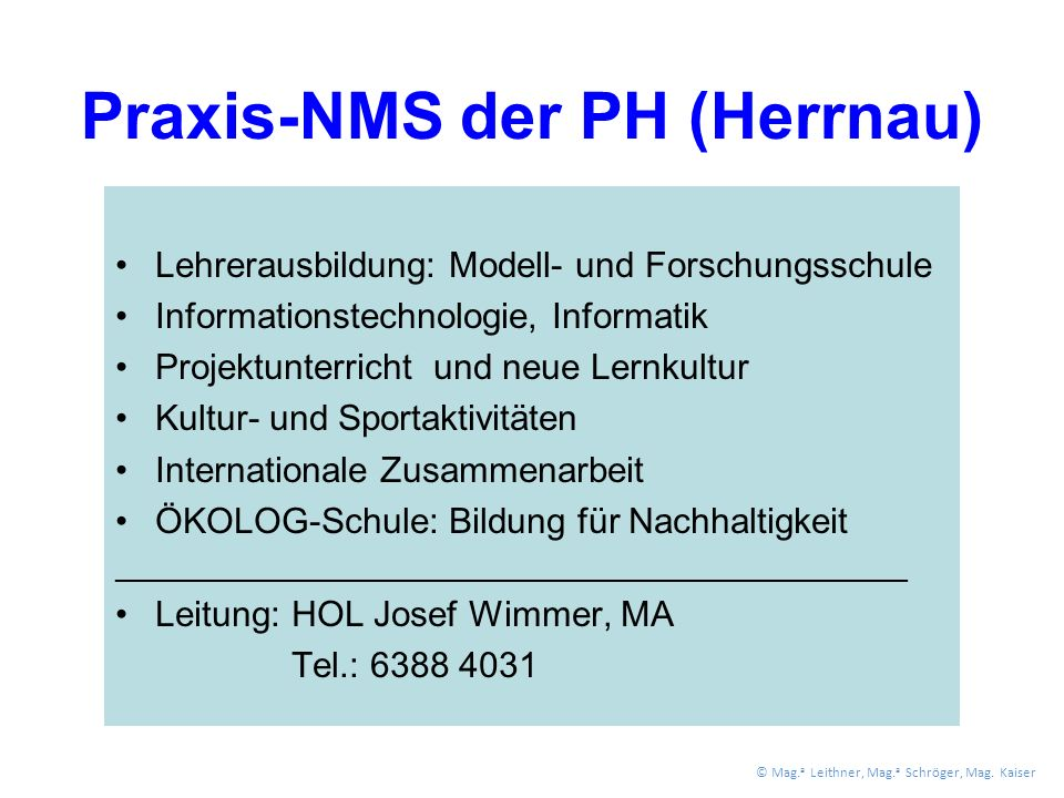 Praxis-NMS der PH (Herrnau) Lehrerausbildung: Modell- und Forschungsschule Informationstechnologie, Informatik Projektunterricht und neue Lernkultur Kultur- und Sportaktivitäten Internationale Zusammenarbeit ÖKOLOG-Schule: Bildung für Nachhaltigkeit ________________________________________________ Leitung: HOL Josef Wimmer, MA Tel.: 6388 4031 © Mag.