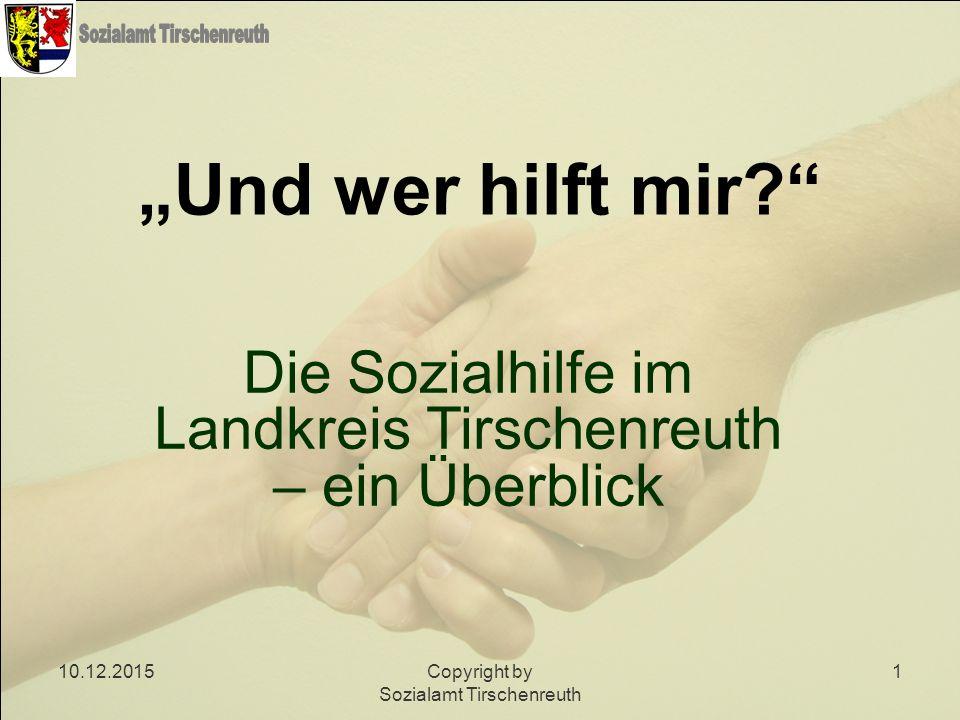 """10.12.2015Copyright by Sozialamt Tirschenreuth 1 """"Und wer hilft mir?"""" Die Sozialhilfe im Landkreis Tirschenreuth – ein Überblick"""