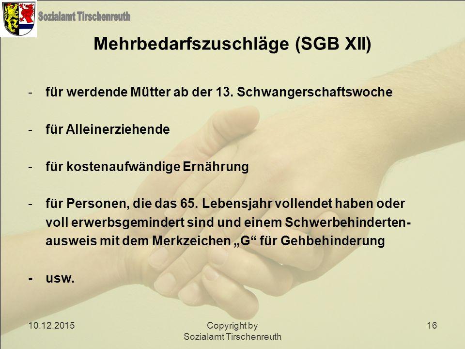 10.12.2015Copyright by Sozialamt Tirschenreuth 16 Mehrbedarfszuschläge (SGB XII) -für werdende Mütter ab der 13. Schwangerschaftswoche -für Alleinerzi