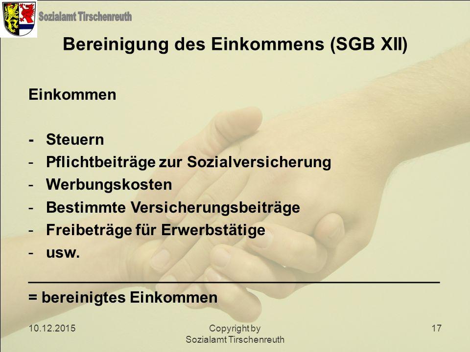 10.12.2015Copyright by Sozialamt Tirschenreuth 17 Bereinigung des Einkommens (SGB XII) Einkommen -Steuern -Pflichtbeiträge zur Sozialversicherung -Wer