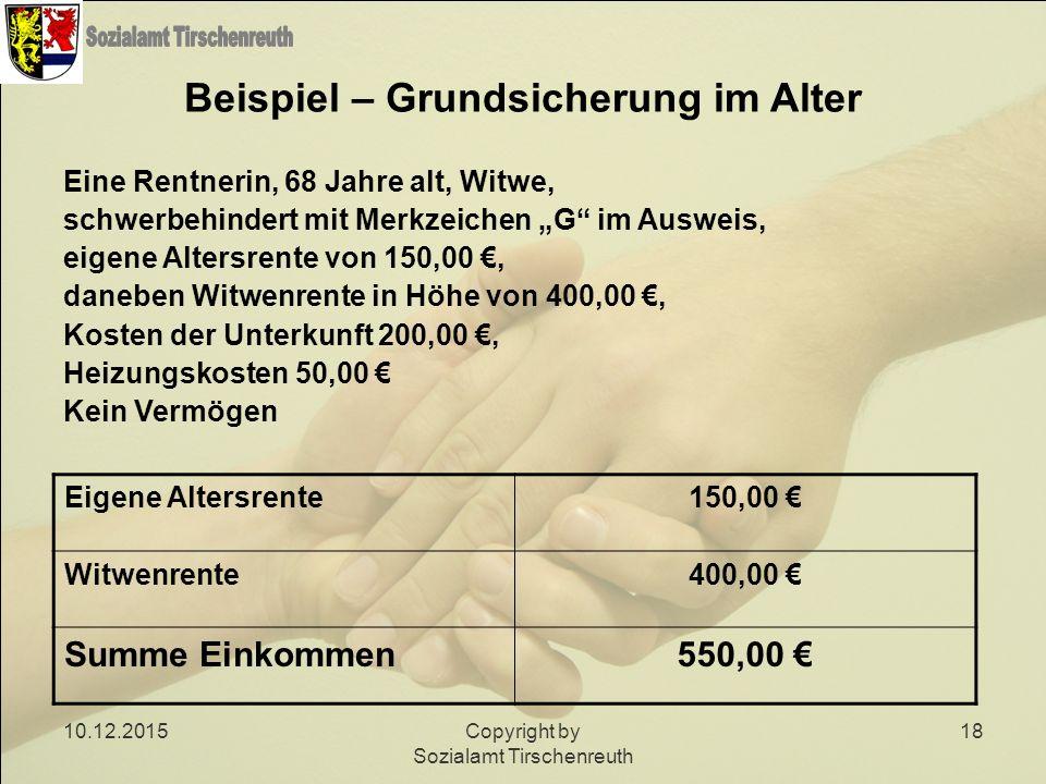 10.12.2015Copyright by Sozialamt Tirschenreuth 18 Beispiel – Grundsicherung im Alter Eine Rentnerin, 68 Jahre alt, Witwe, schwerbehindert mit Merkzeic