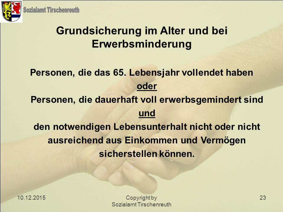 10.12.2015Copyright by Sozialamt Tirschenreuth 23 Grundsicherung im Alter und bei Erwerbsminderung Personen, die das 65. Lebensjahr vollendet haben od