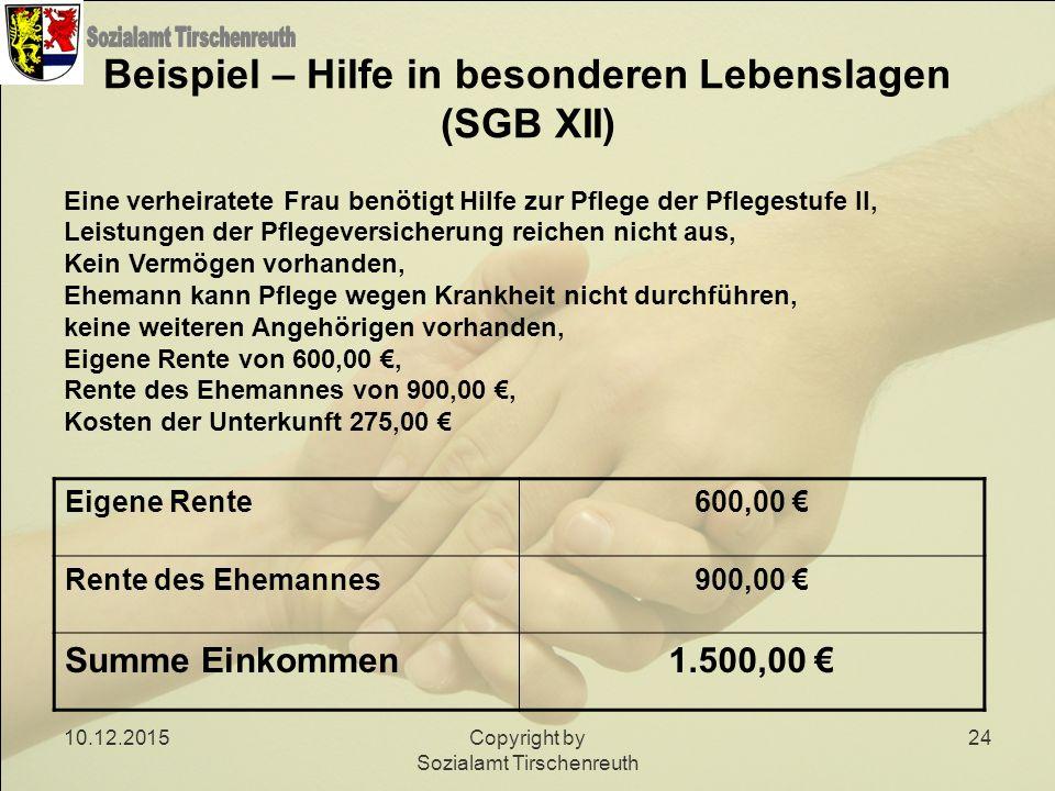 10.12.2015Copyright by Sozialamt Tirschenreuth 24 Beispiel – Hilfe in besonderen Lebenslagen (SGB XII) Eine verheiratete Frau benötigt Hilfe zur Pfleg