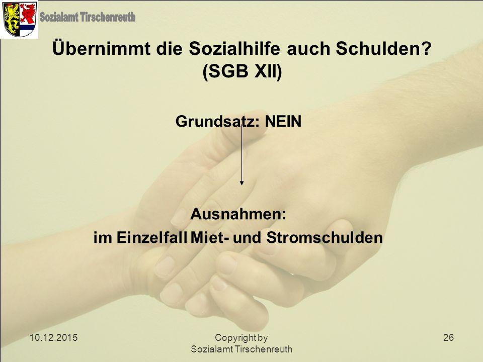 10.12.2015Copyright by Sozialamt Tirschenreuth 26 Übernimmt die Sozialhilfe auch Schulden? (SGB XII) Grundsatz: NEIN Ausnahmen: im Einzelfall Miet- un