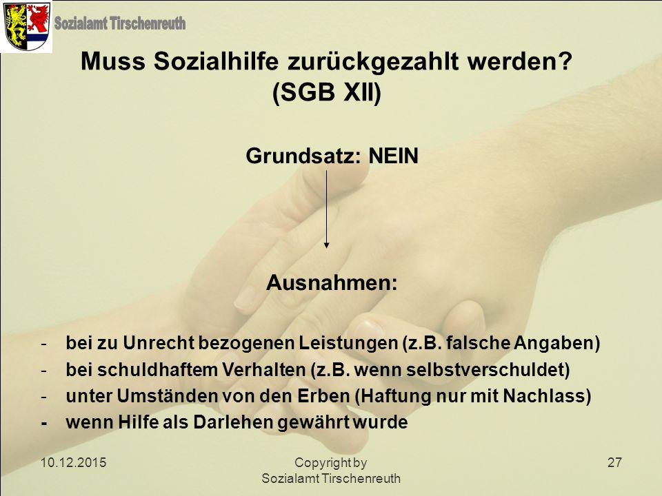 10.12.2015Copyright by Sozialamt Tirschenreuth 27 Muss Sozialhilfe zurückgezahlt werden? (SGB XII) Grundsatz: NEIN Ausnahmen: -bei zu Unrecht bezogene