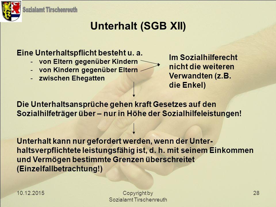 10.12.2015Copyright by Sozialamt Tirschenreuth 28 Unterhalt (SGB XII) Eine Unterhaltspflicht besteht u. a. -von Eltern gegenüber Kindern -von Kindern