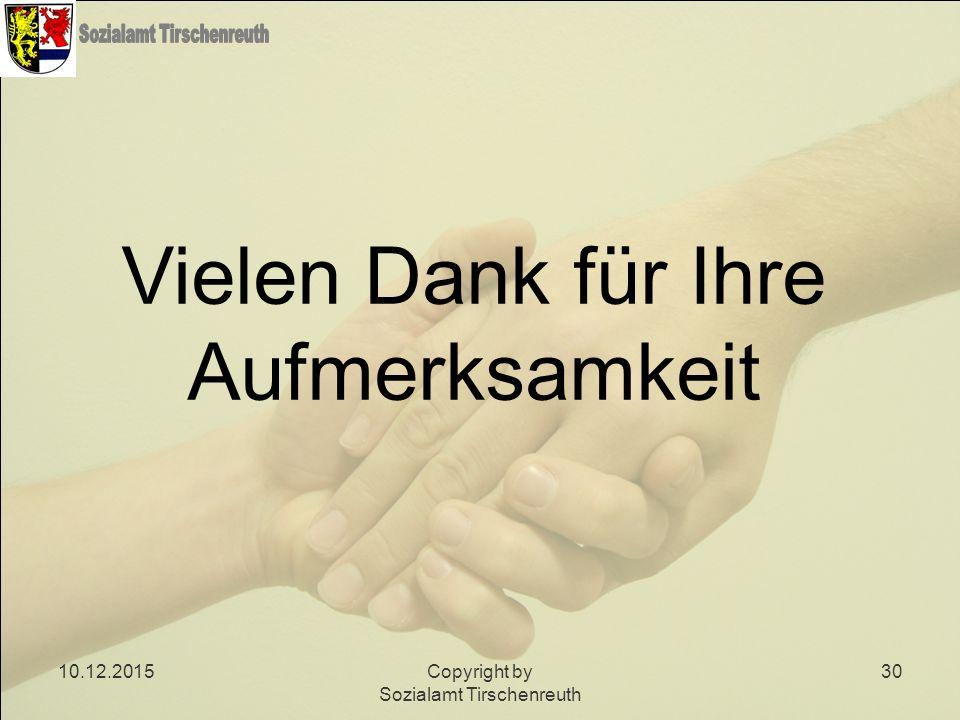 10.12.2015Copyright by Sozialamt Tirschenreuth 30 Vielen Dank für Ihre Aufmerksamkeit