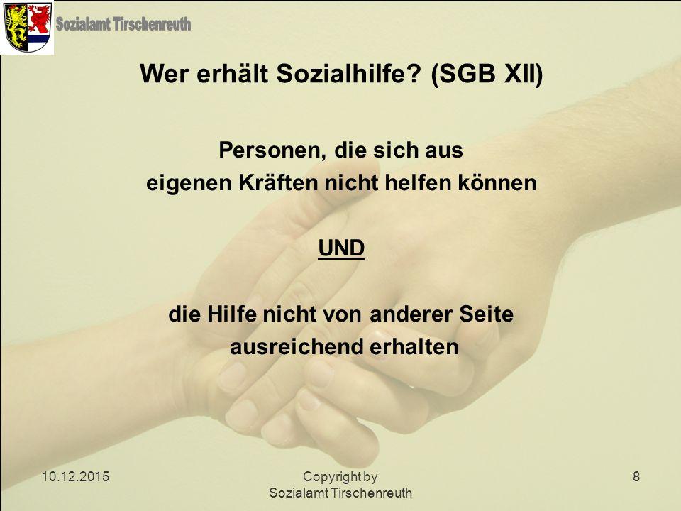 10.12.2015Copyright by Sozialamt Tirschenreuth 8 Wer erhält Sozialhilfe? (SGB XII) Personen, die sich aus eigenen Kräften nicht helfen können UND die