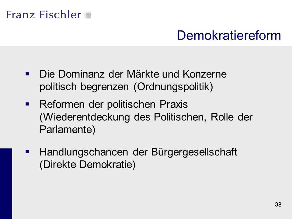 38 Demokratiereform  Die Dominanz der Märkte und Konzerne politisch begrenzen (Ordnungspolitik)  Reformen der politischen Praxis (Wiederentdeckung d