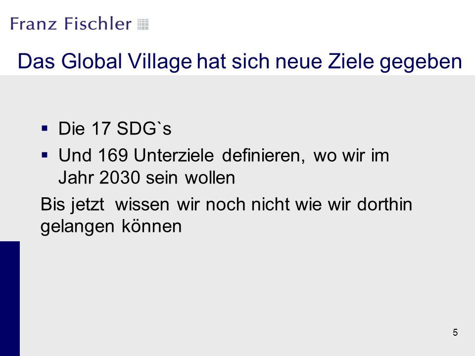 Das Global Village hat sich neue Ziele gegeben  Die 17 SDG`s  Und 169 Unterziele definieren, wo wir im Jahr 2030 sein wollen Bis jetzt wissen wir no