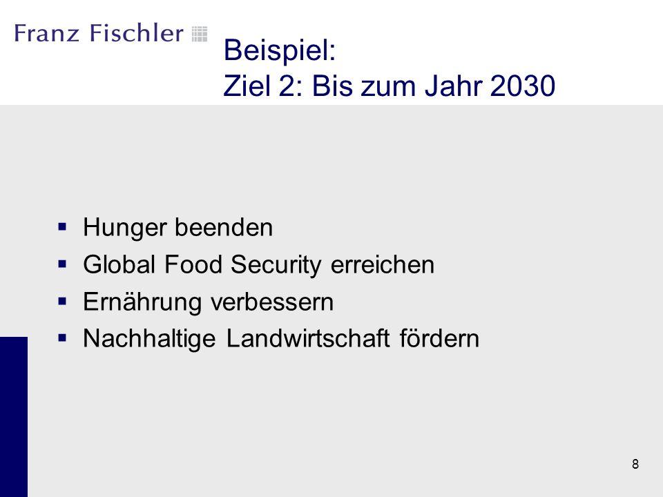 Beispiel: Ziel 2: Bis zum Jahr 2030  Hunger beenden  Global Food Security erreichen  Ernährung verbessern  Nachhaltige Landwirtschaft fördern 8