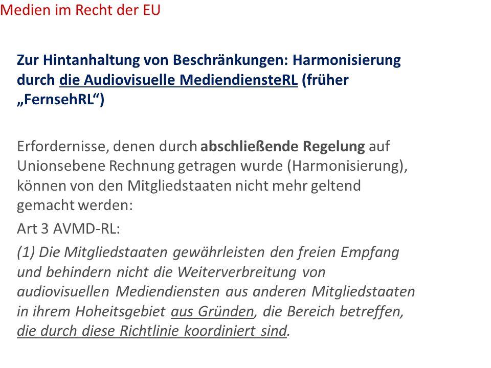 """Zur Hintanhaltung von Beschränkungen: Harmonisierung durch die Audiovisuelle MediendiensteRL (früher """"FernsehRL ) Erfordernisse, denen durch abschließende Regelung auf Unionsebene Rechnung getragen wurde (Harmonisierung), können von den Mitgliedstaaten nicht mehr geltend gemacht werden: Art 3 AVMD-RL: (1) Die Mitgliedstaaten gewährleisten den freien Empfang und behindern nicht die Weiterverbreitung von audiovisuellen Mediendiensten aus anderen Mitgliedstaaten in ihrem Hoheitsgebiet aus Gründen, die Bereich betreffen, die durch diese Richtlinie koordiniert sind."""
