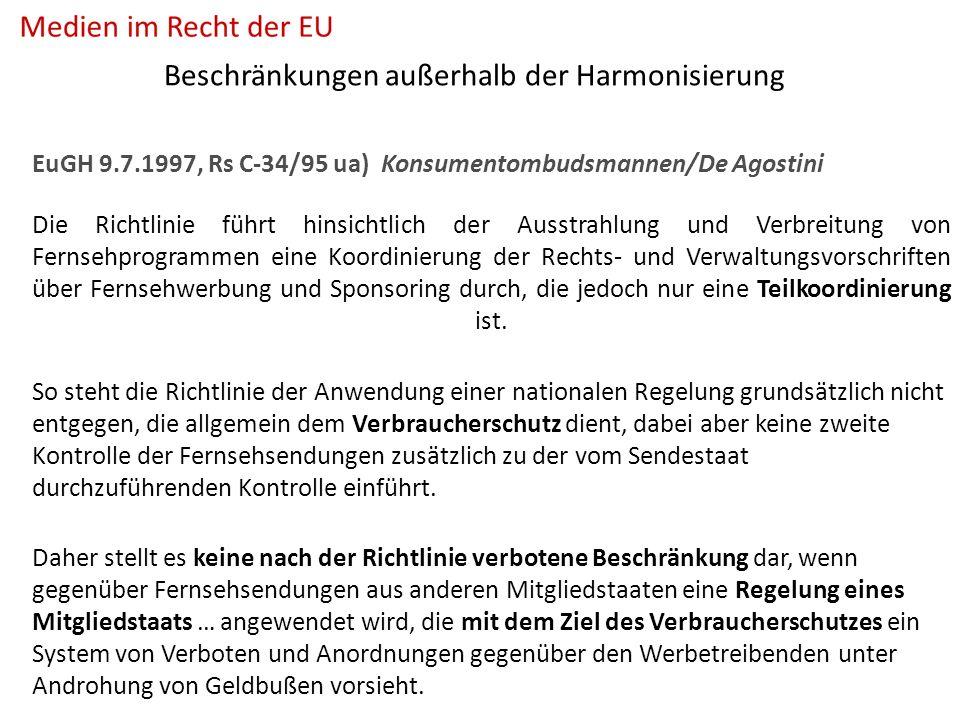 Beschränkungen außerhalb der Harmonisierung EuGH 9.7.1997, Rs C-34/95 ua) Konsumentombudsmannen/De Agostini Die Richtlinie führt hinsichtlich der Ausstrahlung und Verbreitung von Fernsehprogrammen eine Koordinierung der Rechts- und Verwaltungsvorschriften über Fernsehwerbung und Sponsoring durch, die jedoch nur eine Teilkoordinierung ist.