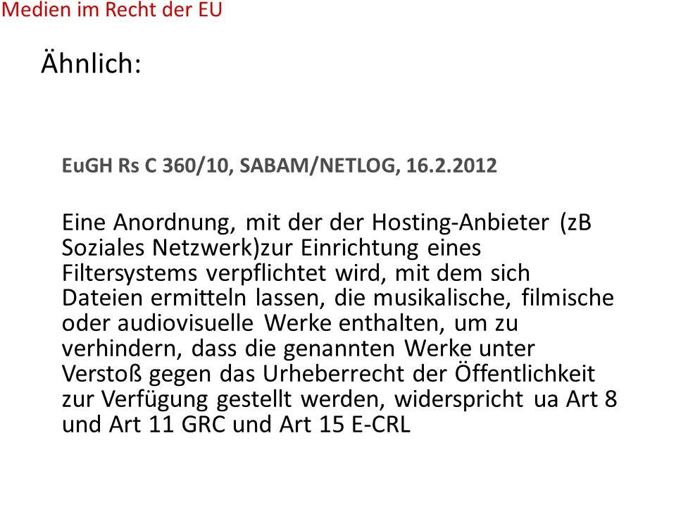 Ähnlich: EuGH Rs C 360/10, SABAM/NETLOG, 16.2.2012 Eine Anordnung, mit der der Hosting-Anbieter (zB Soziales Netzwerk)zur Einrichtung eines Filtersystems verpflichtet wird, mit dem sich Dateien ermitteln lassen, die musikalische, filmische oder audiovisuelle Werke enthalten, um zu verhindern, dass die genannten Werke unter Verstoß gegen das Urheberrecht der Öffentlichkeit zur Verfügung gestellt werden, widerspricht ua Art 8 und Art 11 GRC und Art 15 E-CRL