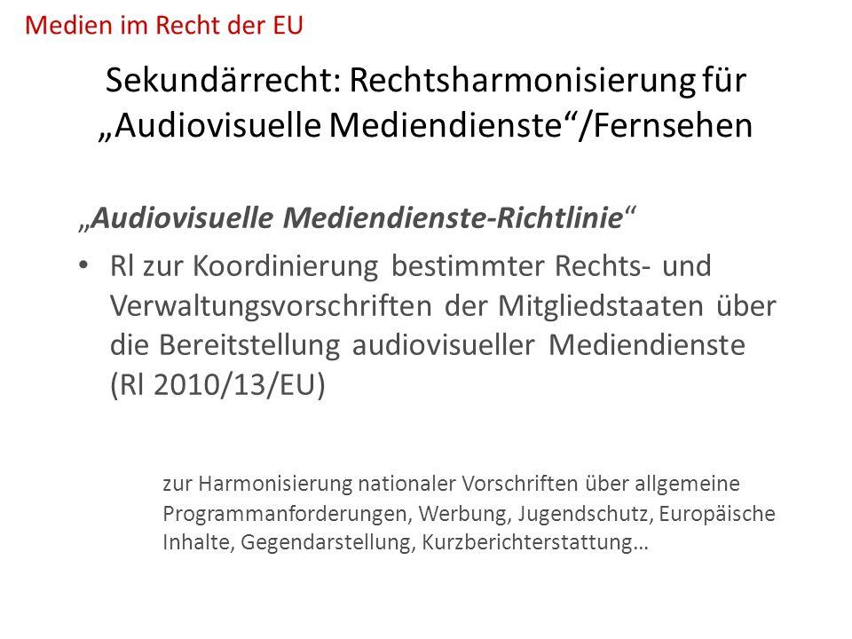 """Sekundärrecht: Rechtsharmonisierung für """"Audiovisuelle Mediendienste /Fernsehen """"Audiovisuelle Mediendienste-Richtlinie Rl zur Koordinierung bestimmter Rechts- und Verwaltungsvorschriften der Mitgliedstaaten über die Bereitstellung audiovisueller Mediendienste (Rl 2010/13/EU) zur Harmonisierung nationaler Vorschriften über allgemeine Programmanforderungen, Werbung, Jugendschutz, Europäische Inhalte, Gegendarstellung, Kurzberichterstattung…"""