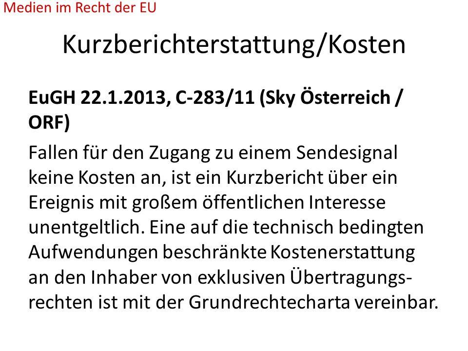 Kurzberichterstattung/Kosten EuGH 22.1.2013, C-283/11 (Sky Österreich / ORF) Fallen für den Zugang zu einem Sendesignal keine Kosten an, ist ein Kurzbericht über ein Ereignis mit großem öffentlichen Interesse unentgeltlich.