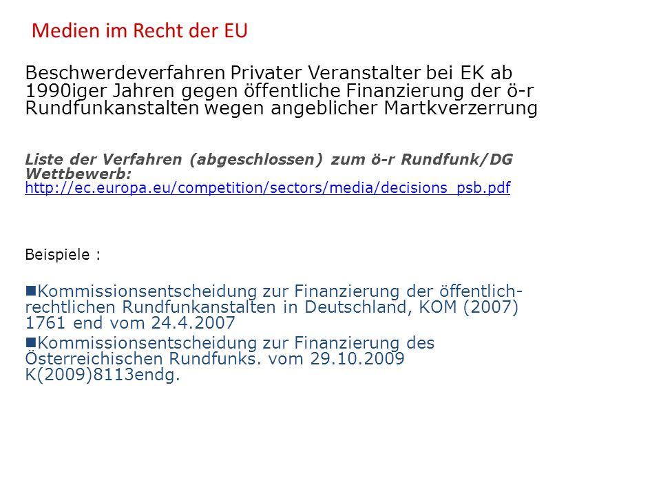 Beschwerdeverfahren Privater Veranstalter bei EK ab 1990iger Jahren gegen öffentliche Finanzierung der ö-r Rundfunkanstalten wegen angeblicher Martkverzerrung Liste der Verfahren (abgeschlossen) zum ö-r Rundfunk/DG Wettbewerb: http://ec.europa.eu/competition/sectors/media/decisions_psb.pdf http://ec.europa.eu/competition/sectors/media/decisions_psb.pdf Beispiele : Kommissionsentscheidung zur Finanzierung der öffentlich- rechtlichen Rundfunkanstalten in Deutschland, KOM (2007) 1761 end vom 24.4.2007 Kommissionsentscheidung zur Finanzierung des Österreichischen Rundfunks.