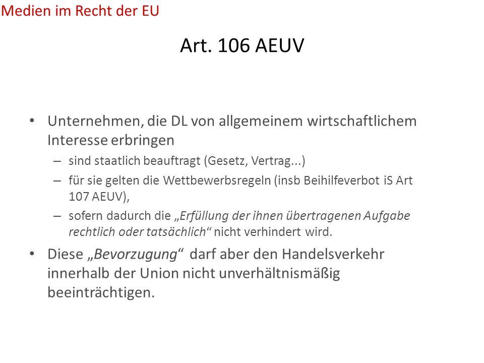 Art. 106 AEUV Unternehmen, die DL von allgemeinem wirtschaftlichem Interesse erbringen – sind staatlich beauftragt (Gesetz, Vertrag...) – für sie gelt