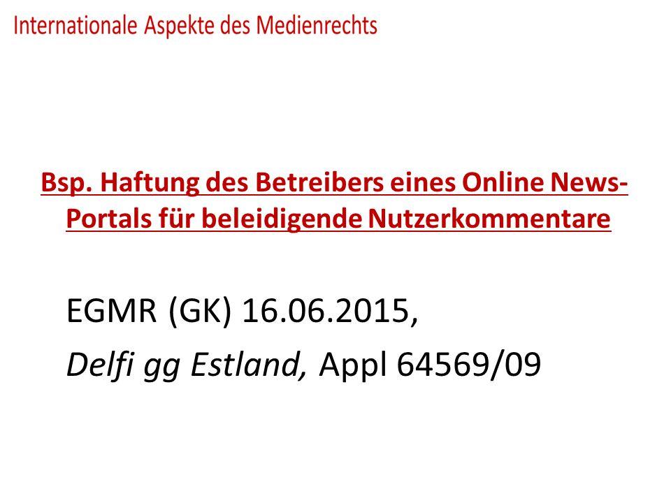 Bsp. Haftung des Betreibers eines Online News- Portals für beleidigende Nutzerkommentare EGMR (GK) 16.06.2015, Delfi gg Estland, Appl 64569/09