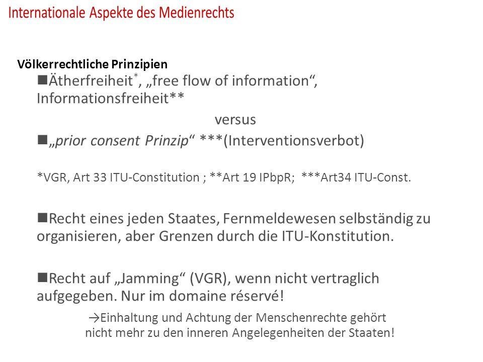 """Völkerrechtliche Prinzipien Ätherfreiheit *, """"free flow of information , Informationsfreiheit** versus """"prior consent Prinzip ***(Interventionsverbot) *VGR, Art 33 ITU-Constitution ; **Art 19 IPbpR; ***Art34 ITU-Const."""
