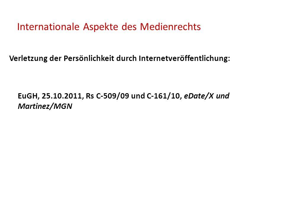 Internationale Aspekte des Medienrechts Verletzung der Persönlichkeit durch Internetveröffentlichung: EuGH, 25.10.2011, Rs C-509/09 und C-161/10, eDate/X und Martinez/MGN