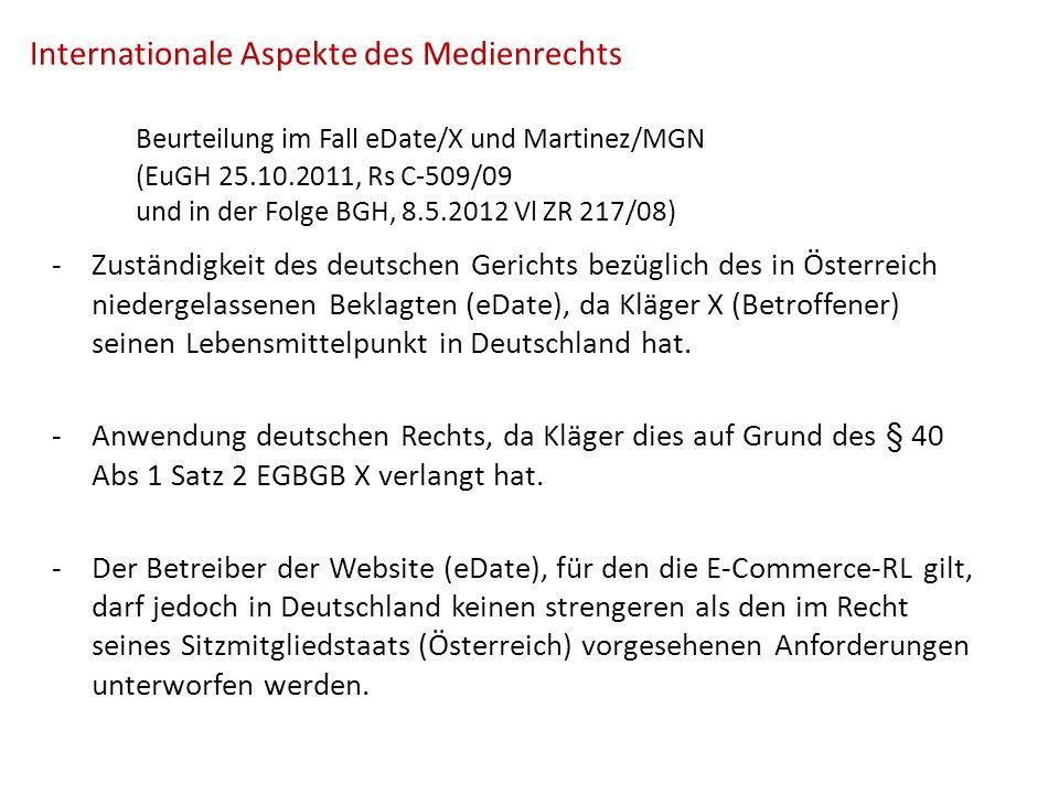 Internationale Aspekte des Medienrechts Beurteilung im Fall eDate/X und Martinez/MGN (EuGH 25.10.2011, Rs C-509/09 und in der Folge BGH, 8.5.2012 Vl ZR 217/08) -Zuständigkeit des deutschen Gerichts bezüglich des in Österreich niedergelassenen Beklagten (eDate), da Kläger X (Betroffener) seinen Lebensmittelpunkt in Deutschland hat.