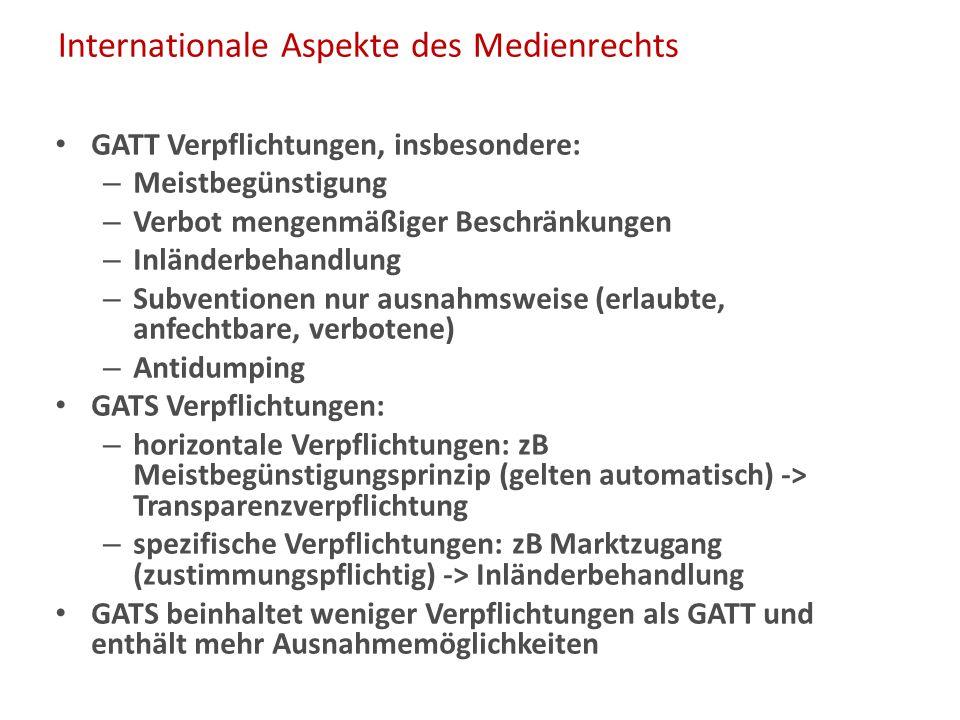 Internationale Aspekte des Medienrechts GATT Verpflichtungen, insbesondere: – Meistbegünstigung – Verbot mengenmäßiger Beschränkungen – Inländerbehandlung – Subventionen nur ausnahmsweise (erlaubte, anfechtbare, verbotene) – Antidumping GATS Verpflichtungen: – horizontale Verpflichtungen: zB Meistbegünstigungsprinzip (gelten automatisch) -> Transparenzverpflichtung – spezifische Verpflichtungen: zB Marktzugang (zustimmungspflichtig) -> Inländerbehandlung GATS beinhaltet weniger Verpflichtungen als GATT und enthält mehr Ausnahmemöglichkeiten