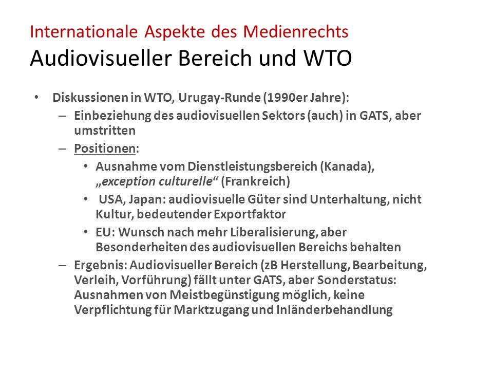 """Internationale Aspekte des Medienrechts Audiovisueller Bereich und WTO Diskussionen in WTO, Urugay-Runde (1990er Jahre): – Einbeziehung des audiovisuellen Sektors (auch) in GATS, aber umstritten – Positionen: Ausnahme vom Dienstleistungsbereich (Kanada), """"exception culturelle (Frankreich) USA, Japan: audiovisuelle Güter sind Unterhaltung, nicht Kultur, bedeutender Exportfaktor EU: Wunsch nach mehr Liberalisierung, aber Besonderheiten des audiovisuellen Bereichs behalten – Ergebnis: Audiovisueller Bereich (zB Herstellung, Bearbeitung, Verleih, Vorführung) fällt unter GATS, aber Sonderstatus: Ausnahmen von Meistbegünstigung möglich, keine Verpflichtung für Marktzugang und Inländerbehandlung"""