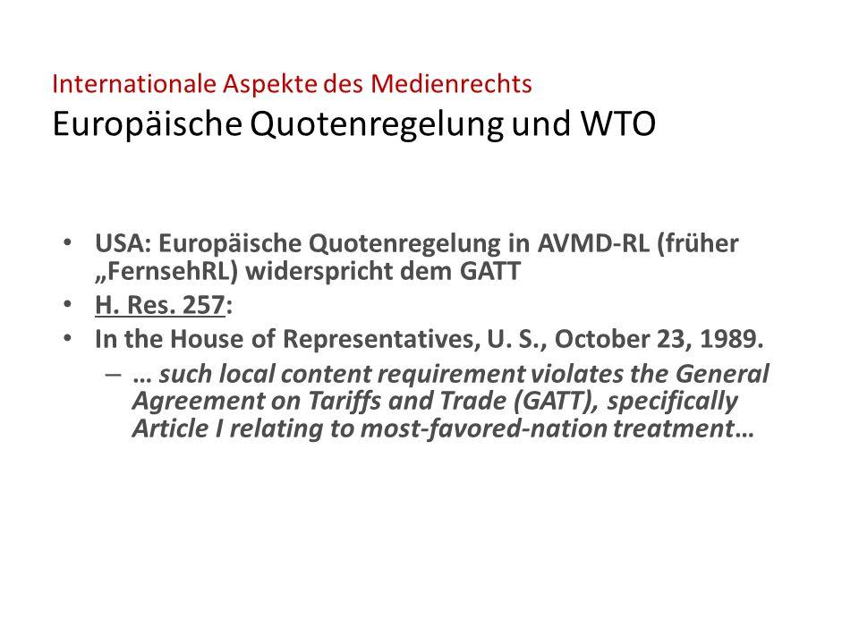 """Internationale Aspekte des Medienrechts Europäische Quotenregelung und WTO USA: Europäische Quotenregelung in AVMD-RL (früher """"FernsehRL) widerspricht dem GATT H."""