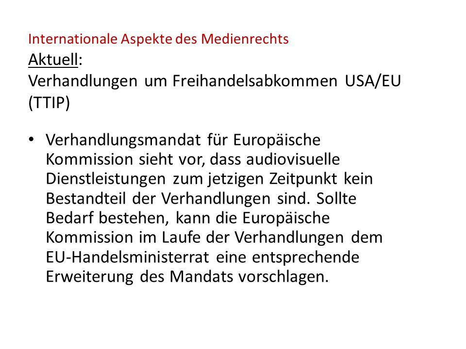 Internationale Aspekte des Medienrechts Aktuell: Verhandlungen um Freihandelsabkommen USA/EU (TTIP) Verhandlungsmandat für Europäische Kommission sieht vor, dass audiovisuelle Dienstleistungen zum jetzigen Zeitpunkt kein Bestandteil der Verhandlungen sind.