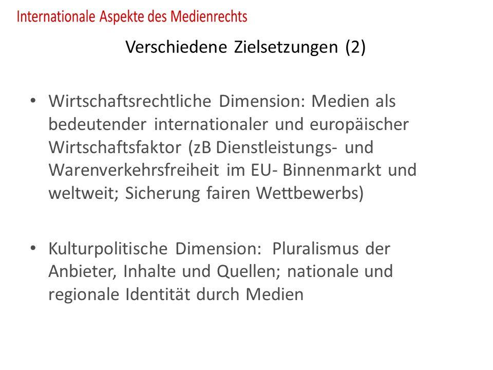Verschiedene Zielsetzungen (2) Wirtschaftsrechtliche Dimension: Medien als bedeutender internationaler und europäischer Wirtschaftsfaktor (zB Dienstleistungs- und Warenverkehrsfreiheit im EU- Binnenmarkt und weltweit; Sicherung fairen Wettbewerbs) Kulturpolitische Dimension: Pluralismus der Anbieter, Inhalte und Quellen; nationale und regionale Identität durch Medien