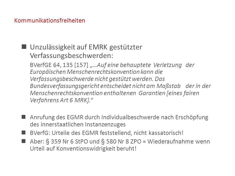 """Kommunikationsfreiheiten Unzulässigkeit auf EMRK gestützter Verfassungsbeschwerden: BVerfGE 64, 135 [157] """"…Auf eine behauptete Verletzung der Europäischen Menschenrechtskonvention kann die Verfassungsbeschwerde nicht gestützt werden."""