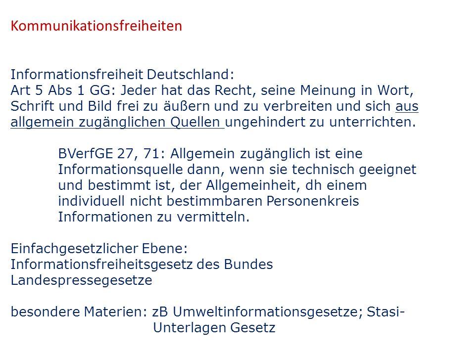 Kommunikationsfreiheiten Informationsfreiheit Deutschland: Art 5 Abs 1 GG: Jeder hat das Recht, seine Meinung in Wort, Schrift und Bild frei zu äußern und zu verbreiten und sich aus allgemein zugänglichen Quellen ungehindert zu unterrichten.