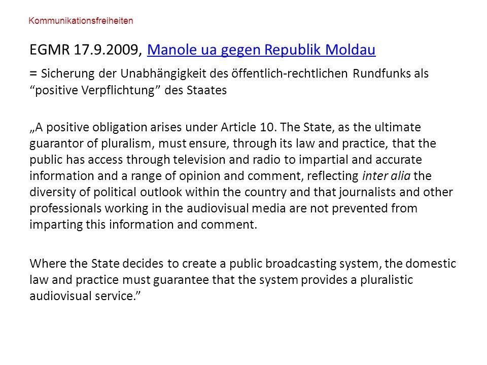 """EGMR 17.9.2009, Manole ua gegen Republik MoldauManole ua gegen Republik Moldau = Sicherung der Unabhängigkeit des öffentlich-rechtlichen Rundfunks als positive Verpflichtung des Staates """"A positive obligation arises under Article 10."""