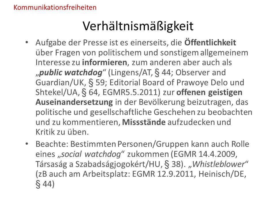 """Verhältnismäßigkeit Aufgabe der Presse ist es einerseits, die Öffentlichkeit über Fragen von politischem und sonstigem allgemeinem Interesse zu informieren, zum anderen aber auch als """"public watchdog (Lingens/AT, § 44; Observer and Guardian/UK, § 59; Editorial Board of Prawoye Delo und Shtekel/UA, § 64, EGMR5.5.2011) zur offenen geistigen Auseinandersetzung in der Bevölkerung beizutragen, das politische und gesellschaftliche Geschehen zu beobachten und zu kommentieren, Missstände aufzudecken und Kritik zu üben."""