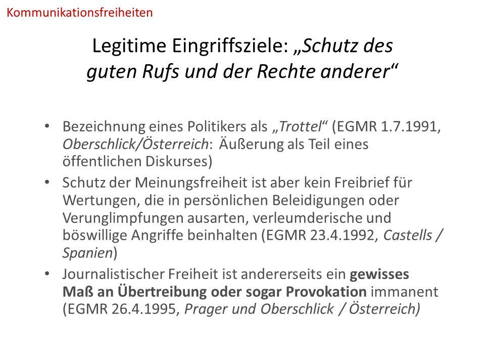 """Legitime Eingriffsziele: """"Schutz des guten Rufs und der Rechte anderer Bezeichnung eines Politikers als """"Trottel (EGMR 1.7.1991, Oberschlick/Österreich: Äußerung als Teil eines öffentlichen Diskurses) Schutz der Meinungsfreiheit ist aber kein Freibrief für Wertungen, die in persönlichen Beleidigungen oder Verunglimpfungen ausarten, verleumderische und böswillige Angriffe beinhalten (EGMR 23.4.1992, Castells / Spanien) Journalistischer Freiheit ist andererseits ein gewisses Maß an Übertreibung oder sogar Provokation immanent (EGMR 26.4.1995, Prager und Oberschlick / Österreich)"""