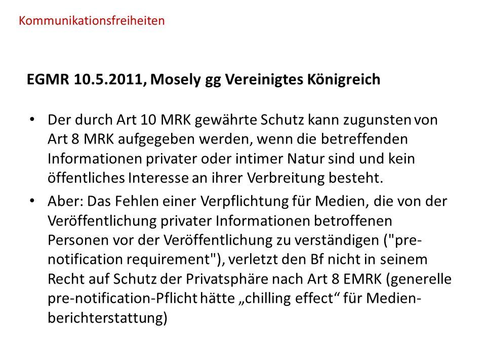 EGMR 10.5.2011, Mosely gg Vereinigtes Königreich Der durch Art 10 MRK gewährte Schutz kann zugunsten von Art 8 MRK aufgegeben werden, wenn die betreffenden Informationen privater oder intimer Natur sind und kein öffentliches Interesse an ihrer Verbreitung besteht.