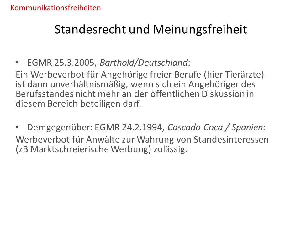 Standesrecht und Meinungsfreiheit EGMR 25.3.2005, Barthold/Deutschland: Ein Werbeverbot für Angehörige freier Berufe (hier Tierärzte) ist dann unverhältnismäßig, wenn sich ein Angehöriger des Berufsstandes nicht mehr an der öffentlichen Diskussion in diesem Bereich beteiligen darf.