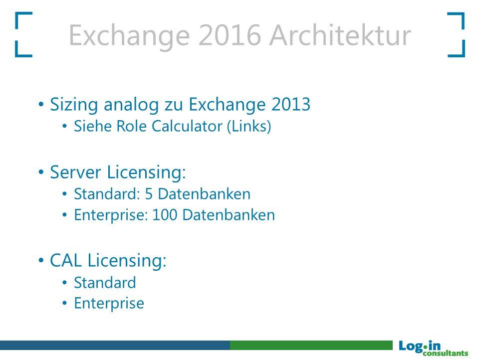 Exchange 2016 Architektur Sizing analog zu Exchange 2013 Siehe Role Calculator (Links) Server Licensing: Standard: 5 Datenbanken Enterprise: 100 Daten