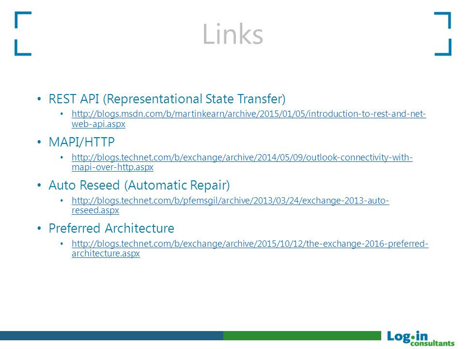 Links REST API (Representational State Transfer) http://blogs.msdn.com/b/martinkearn/archive/2015/01/05/introduction-to-rest-and-net- web-api.aspx http://blogs.msdn.com/b/martinkearn/archive/2015/01/05/introduction-to-rest-and-net- web-api.aspx MAPI/HTTP http://blogs.technet.com/b/exchange/archive/2014/05/09/outlook-connectivity-with- mapi-over-http.aspx http://blogs.technet.com/b/exchange/archive/2014/05/09/outlook-connectivity-with- mapi-over-http.aspx Auto Reseed (Automatic Repair) http://blogs.technet.com/b/pfemsgil/archive/2013/03/24/exchange-2013-auto- reseed.aspx http://blogs.technet.com/b/pfemsgil/archive/2013/03/24/exchange-2013-auto- reseed.aspx Preferred Architecture http://blogs.technet.com/b/exchange/archive/2015/10/12/the-exchange-2016-preferred- architecture.aspx http://blogs.technet.com/b/exchange/archive/2015/10/12/the-exchange-2016-preferred- architecture.aspx