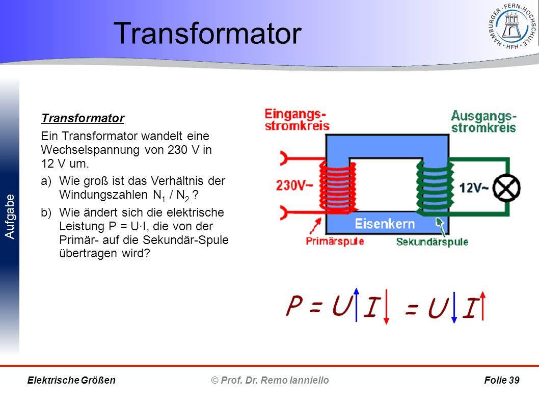 Aufgabe Transformator © Prof. Dr. Remo Ianniello Folie 39 Elektrische Größen Transformator Ein Transformator wandelt eine Wechselspannung von 230 V in